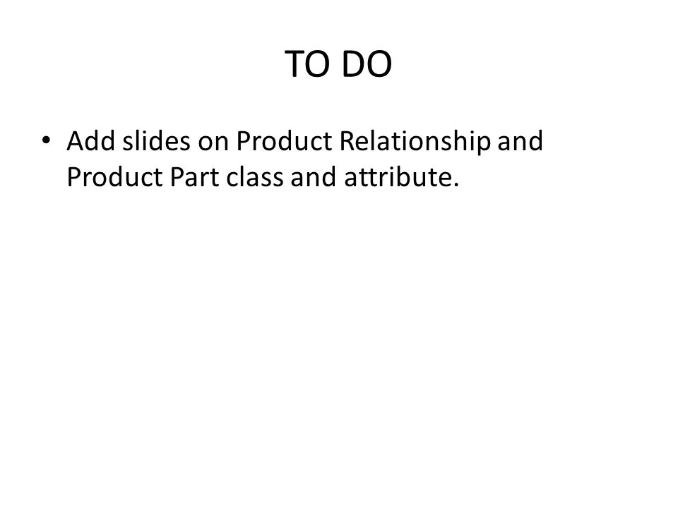 TO DO Add slides on Product Relationship and Product Part class and attribute.