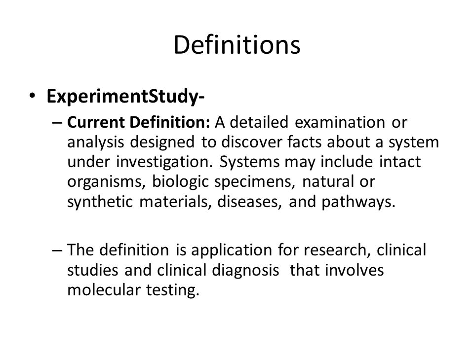 Definitions ExperimentStudy- – Current Definition: A detailed examination or analysis designed to discover facts about a system under investigation.