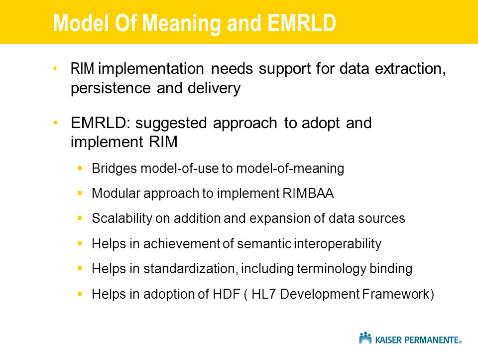 Model Of Meaning and EMRLD RIM implementation needs support for data extraction, persistence and delivery EMRLD: suggested approach to adopt and implement RIM Bridges model-of-use to model-of-meaning Modular approach to implement RIMBAA Scalability on addition and expansion of data sources Helps in achievement of semantic interoperability Helps in standardization, including terminology binding Helps in adoption of HDF ( HL7 Development Framework)