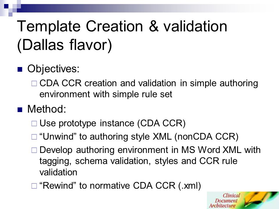 Template Creation & validation (Dallas flavor) Objectives: CDA CCR creation and validation in simple authoring environment with simple rule set Method: Use prototype instance (CDA CCR) Unwind to authoring style XML (nonCDA CCR) Develop authoring environment in MS Word XML with tagging, schema validation, styles and CCR rule validation Rewind to normative CDA CCR (.xml)