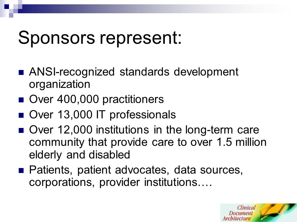 Sponsors represent: ANSI-recognized standards development organization Over 400,000 practitioners Over 13,000 IT professionals Over 12,000 institutions in the long-term care community that provide care to over 1.5 million elderly and disabled Patients, patient advocates, data sources, corporations, provider institutions….