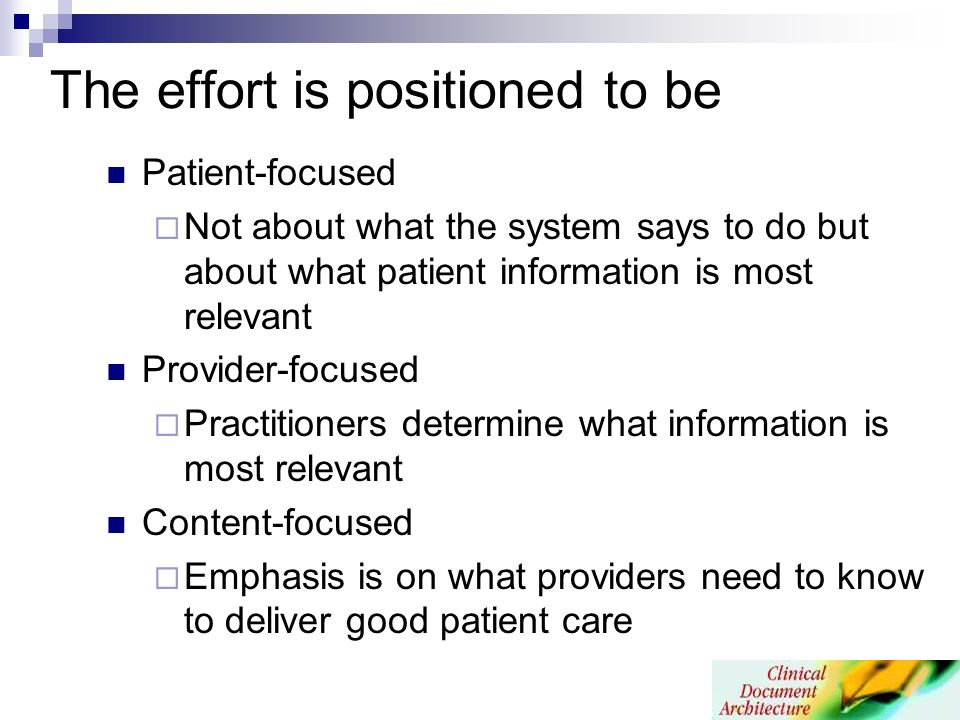 The effort is positioned to be Patient-focused Not about what the system says to do but about what patient information is most relevant Provider-focused Practitioners determine what information is most relevant Content-focused Emphasis is on what providers need to know to deliver good patient care
