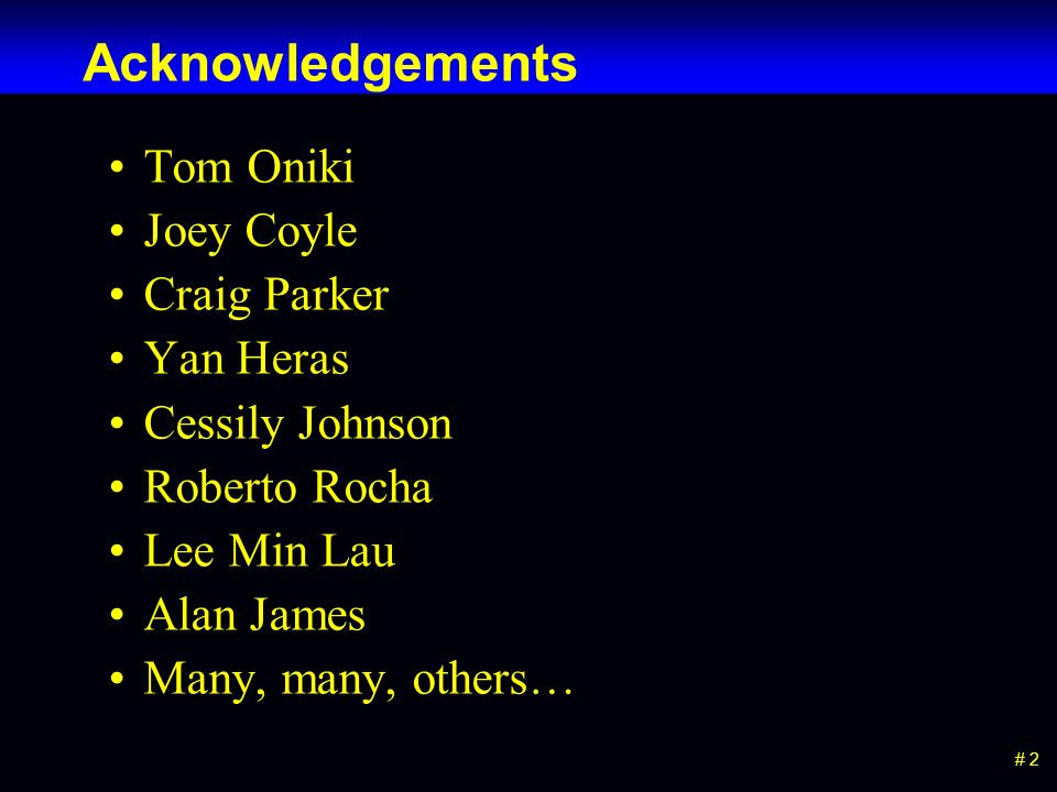 # 2 Acknowledgements Tom Oniki Joey Coyle Craig Parker Yan Heras Cessily Johnson Roberto Rocha Lee Min Lau Alan James Many, many, others…