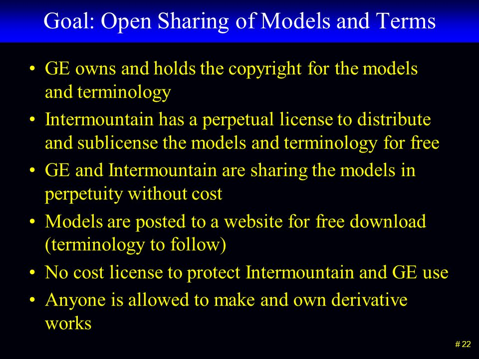 # 22 Goal: Open Sharing of Models and Terms GE owns and holds the copyright for the models and terminology Intermountain has a perpetual license to distribute and sublicense the models and terminology for free GE and Intermountain are sharing the models in perpetuity without cost Models are posted to a website for free download (terminology to follow) No cost license to protect Intermountain and GE use Anyone is allowed to make and own derivative works