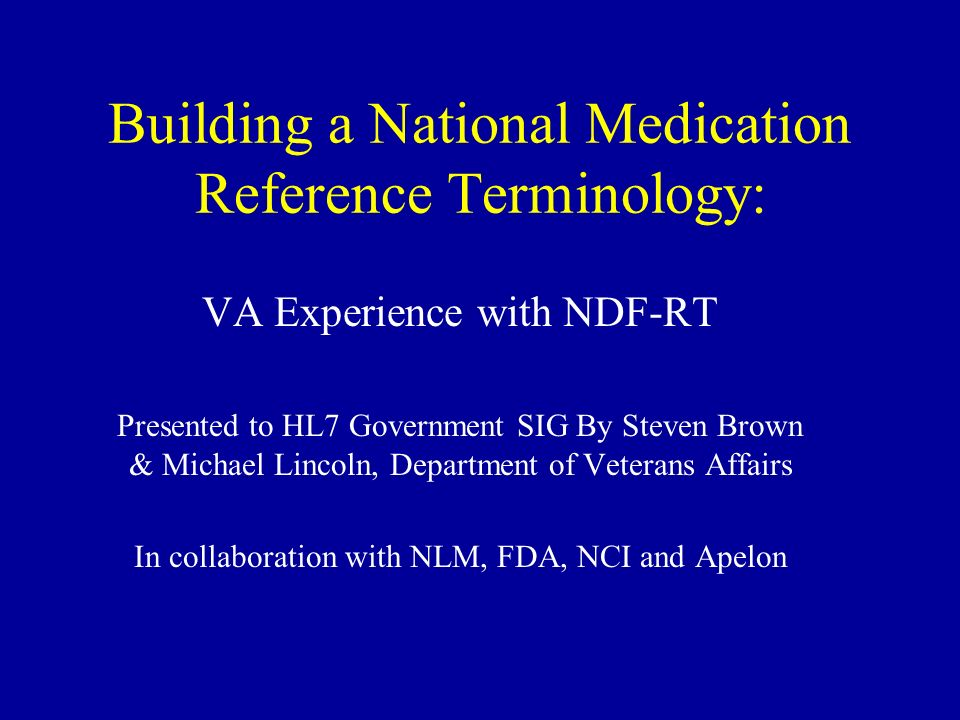 Building a National Medication Reference Terminology: VA Experience with NDF-RT Presented to HL7 Government SIG By Steven Brown & Michael Lincoln, Dep