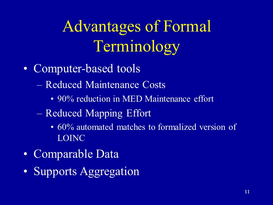 11 Advantages of Formal Terminology Computer-based tools –Reduced Maintenance Costs 90% reduction in MED Maintenance effort –Reduced Mapping Effort 60