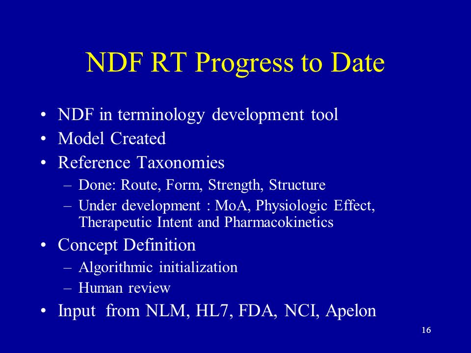 16 NDF RT Progress to Date NDF in terminology development tool Model Created Reference Taxonomies –Done: Route, Form, Strength, Structure –Under devel