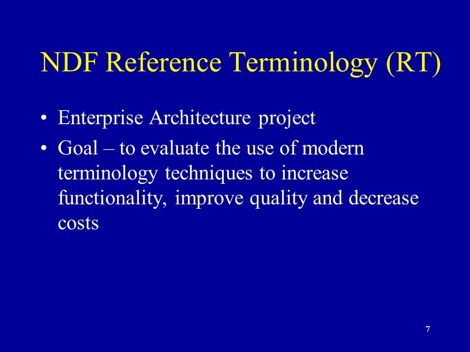 7 NDF Reference Terminology (RT) Enterprise Architecture project Goal – to evaluate the use of modern terminology techniques to increase functionality