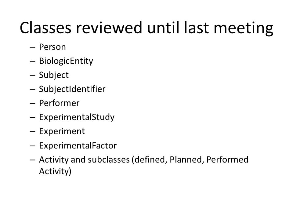 Classes reviewed until last meeting – Person – BiologicEntity – Subject – SubjectIdentifier – Performer – ExperimentalStudy – Experiment – ExperimentalFactor – Activity and subclasses (defined, Planned, Performed Activity)