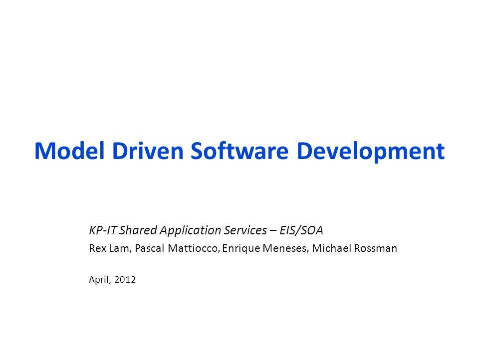 Model Driven Software Development KP-IT Shared Application Services – EIS/SOA Rex Lam, Pascal Mattiocco, Enrique Meneses, Michael Rossman April, 2012