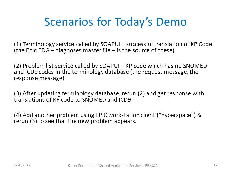 Scenarios for Todays Demo (1) Terminology service called by SOAPUI – successful translation of KP Code (the Epic EDG – diagnoses master file – is the source of these) (2) Problem list service called by SOAPUI – KP code which has no SNOMED and ICD9 codes in the terminology database (the request message, the response message) (3) After updating terminology database, rerun (2) and get response with translations of KP code to SNOMED and ICD9.