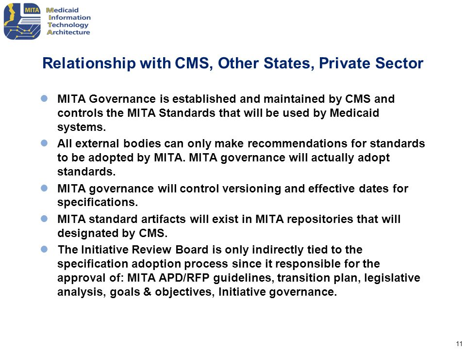11 Relationship with CMS, Other States, Private Sector MITA Governance is established and maintained by CMS and controls the MITA Standards that will