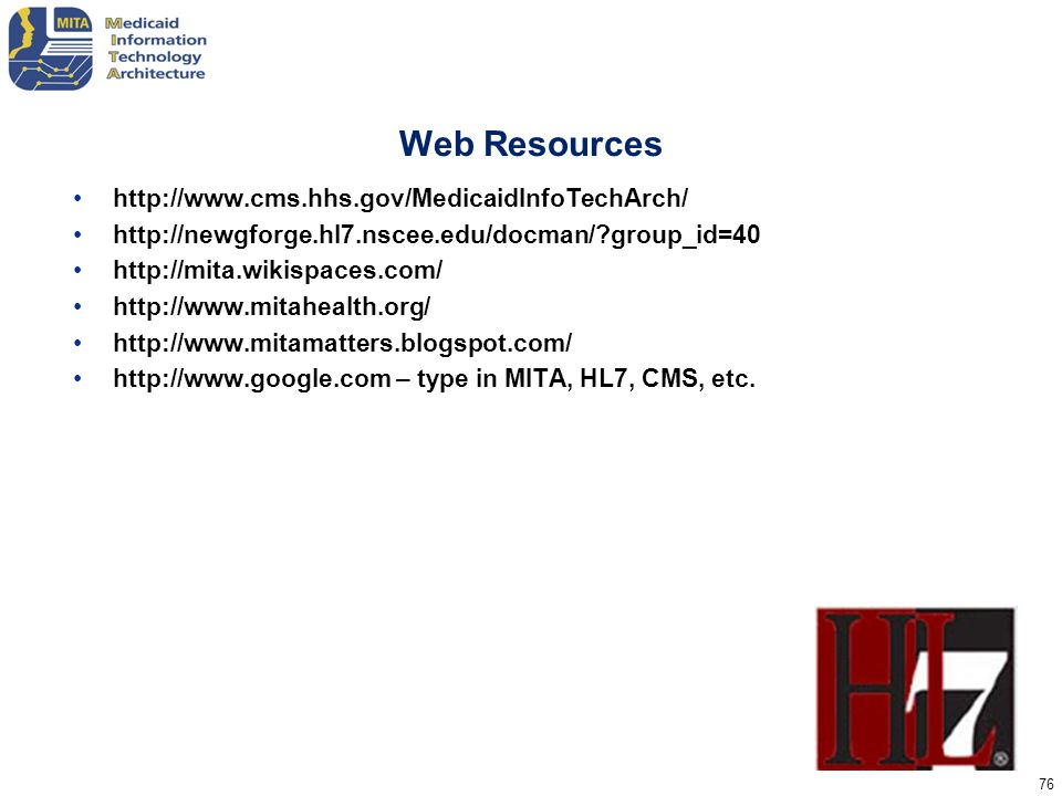 76 Web Resources http://www.cms.hhs.gov/MedicaidInfoTechArch/ http://newgforge.hl7.nscee.edu/docman/?group_id=40 http://mita.wikispaces.com/ http://ww