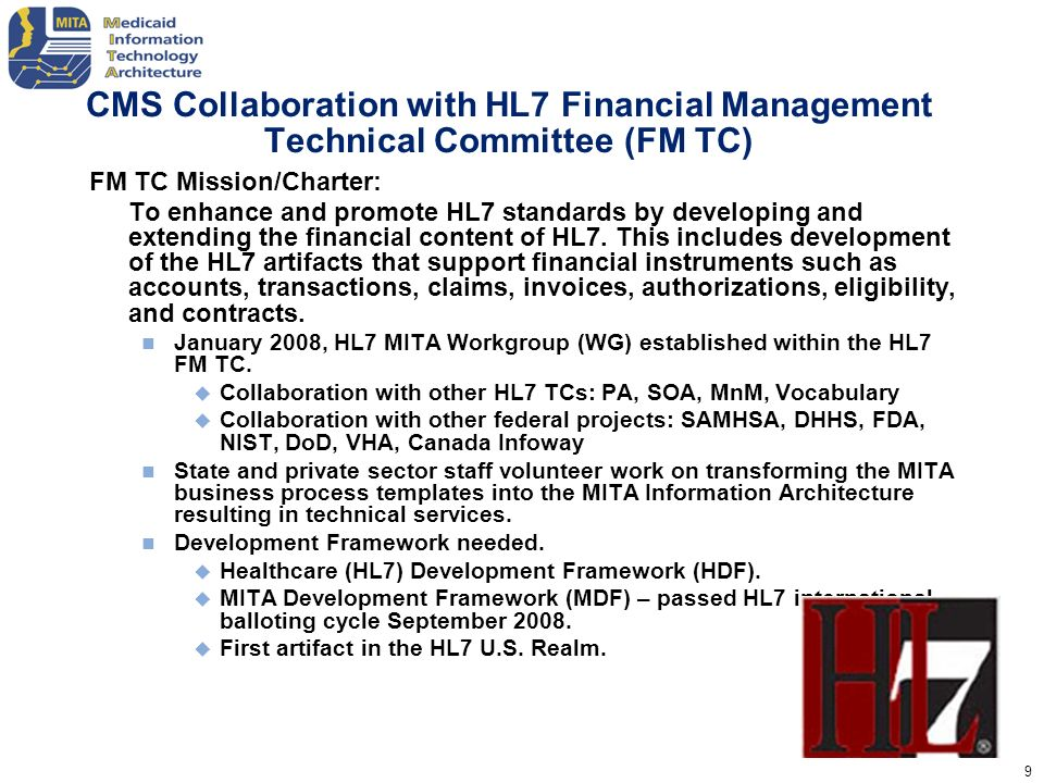 10 Work Group; Teams HL7 MITA Work Group (HL7 MITA WG) The HL7 MITA Project Work Group is focused on creating the initial MITA Business Process Models and Information Model which will become the MITA Information Architecture.