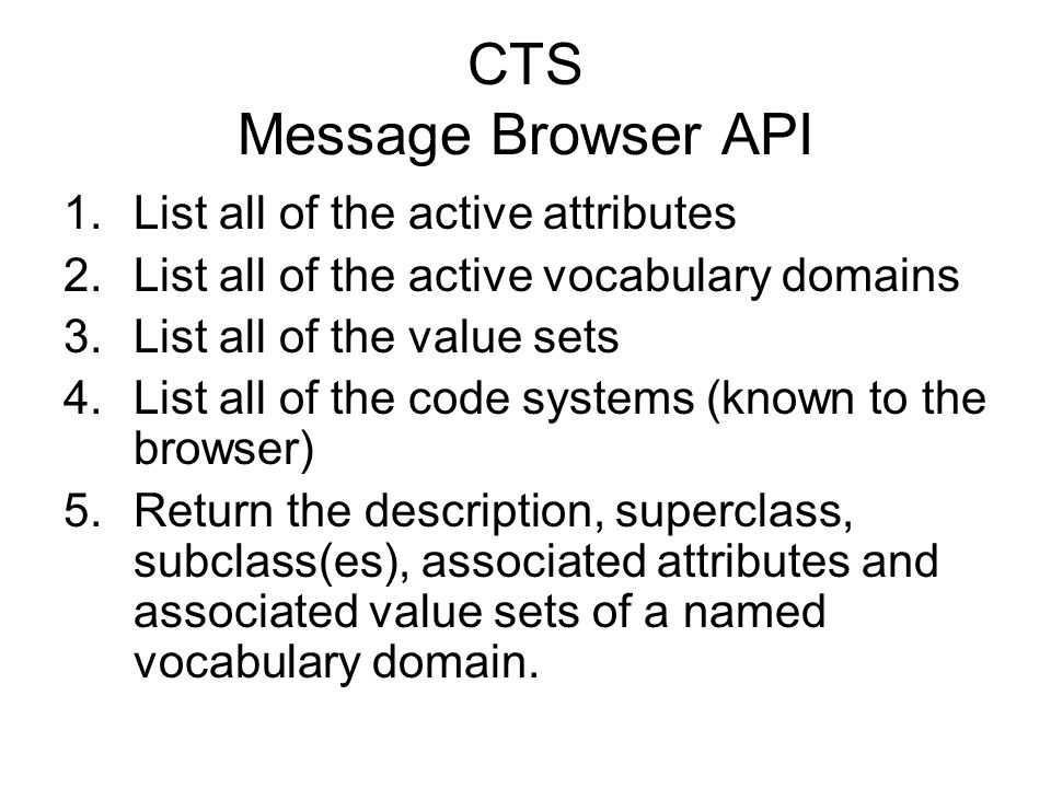 CTS Message Browser API 1.List all of the active attributes 2.List all of the active vocabulary domains 3.List all of the value sets 4.List all of the code systems (known to the browser) 5.Return the description, superclass, subclass(es), associated attributes and associated value sets of a named vocabulary domain.