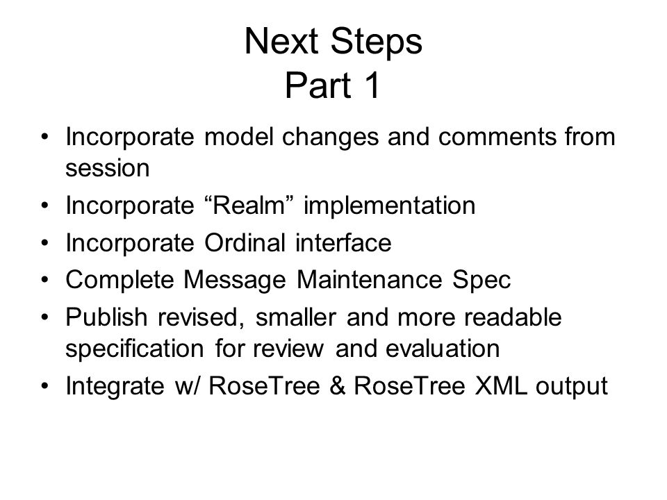 Next Steps Part 1 Incorporate model changes and comments from session Incorporate Realm implementation Incorporate Ordinal interface Complete Message Maintenance Spec Publish revised, smaller and more readable specification for review and evaluation Integrate w/ RoseTree & RoseTree XML output