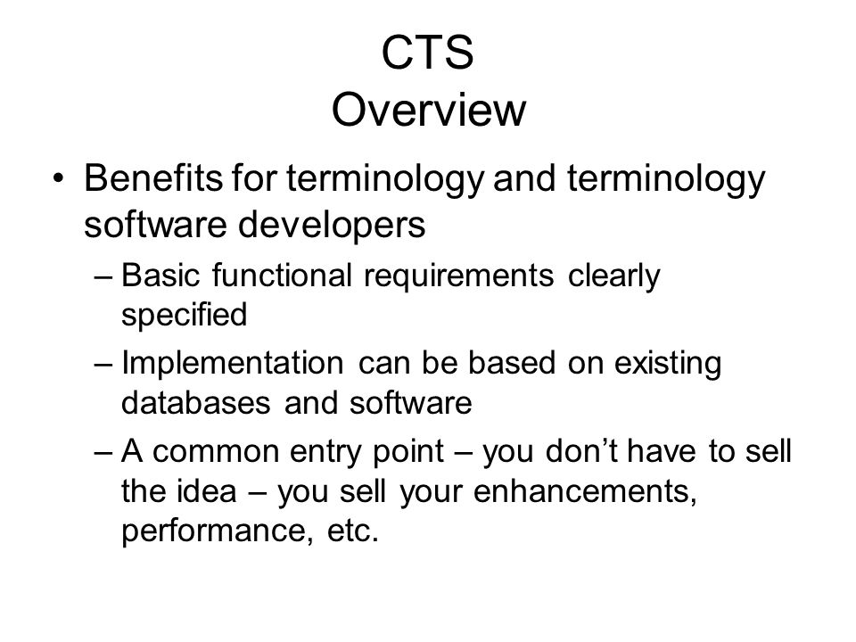 CTS Overview Benefits for terminology and terminology software developers –Basic functional requirements clearly specified –Implementation can be based on existing databases and software –A common entry point – you dont have to sell the idea – you sell your enhancements, performance, etc.