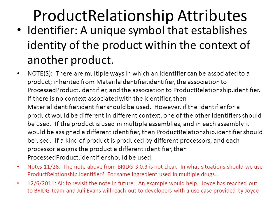 ProductRelationship Attributes Identifier: A unique symbol that establishes identity of the product within the context of another product. NOTE(S): Th
