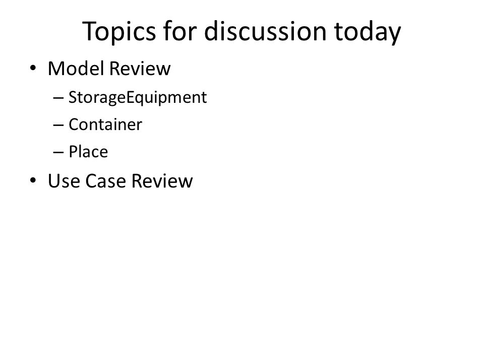 Topics for discussion today Model Review – StorageEquipment – Container – Place Use Case Review