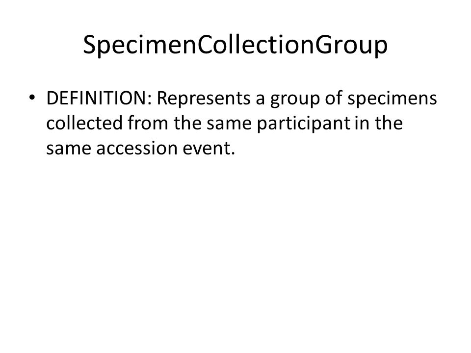 SpecimenCollectionGroup DEFINITION: Represents a group of specimens collected from the same participant in the same accession event.
