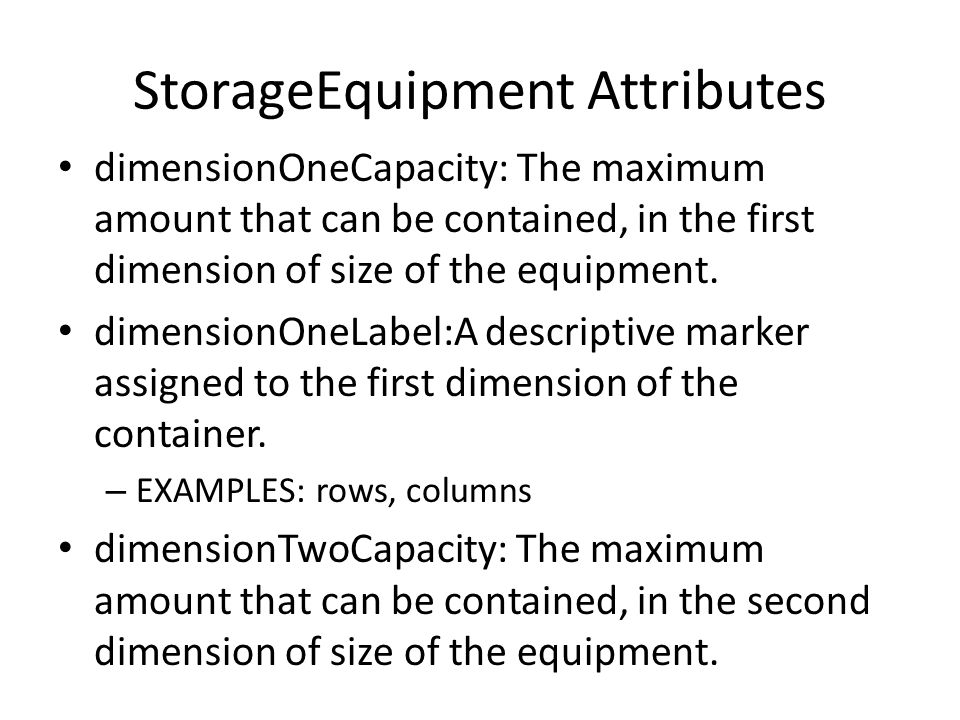 StorageEquipment Attributes dimensionOneCapacity: The maximum amount that can be contained, in the first dimension of size of the equipment.