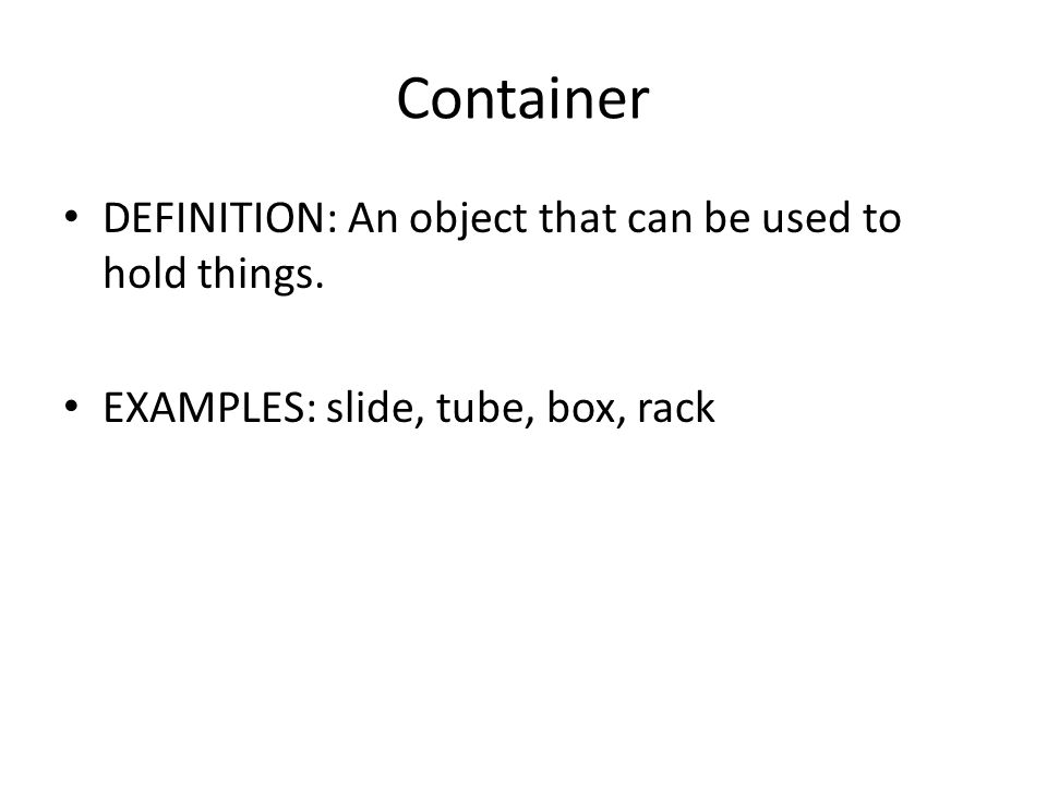 Container DEFINITION: An object that can be used to hold things. EXAMPLES: slide, tube, box, rack