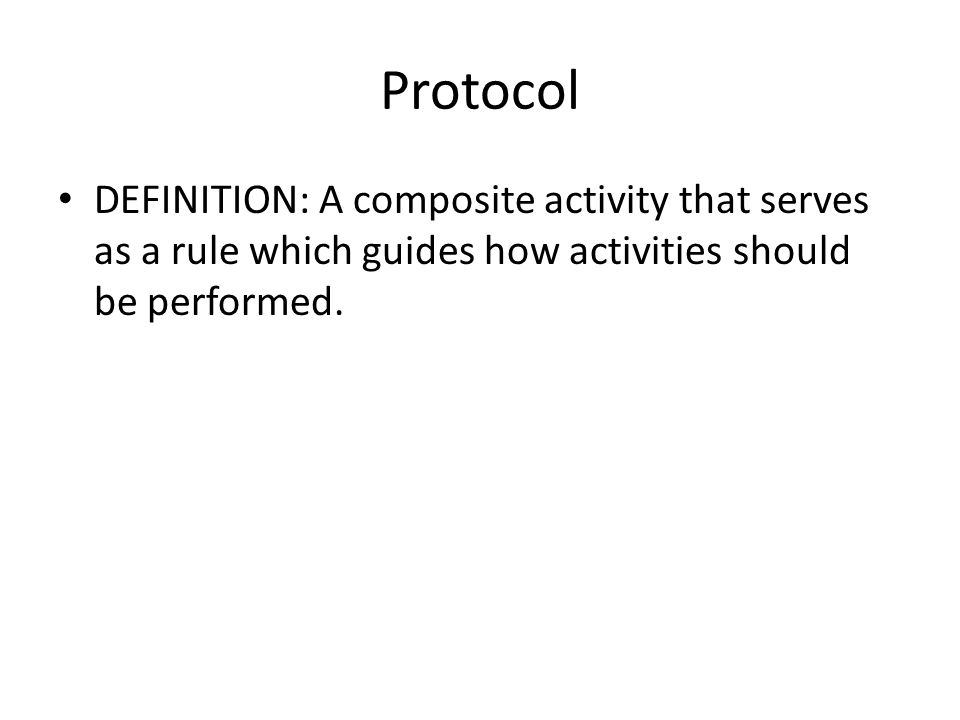 Protocol DEFINITION: A composite activity that serves as a rule which guides how activities should be performed.