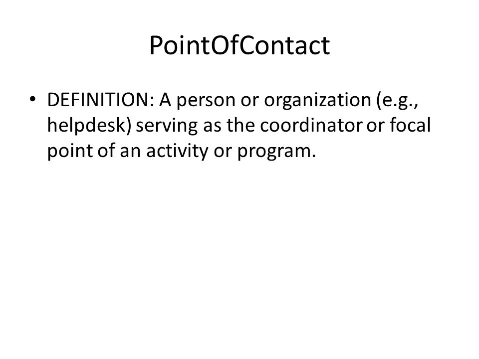 PointOfContact DEFINITION: A person or organization (e.g., helpdesk) serving as the coordinator or focal point of an activity or program.