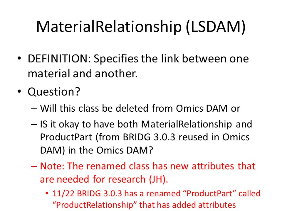 MaterialRelationship (LSDAM) DEFINITION: Specifies the link between one material and another. Question? – Will this class be deleted from Omics DAM or