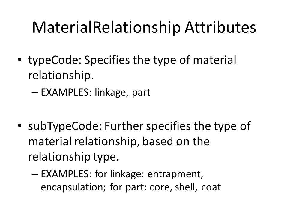 MaterialRelationship Attributes typeCode: Specifies the type of material relationship. – EXAMPLES: linkage, part subTypeCode: Further specifies the ty