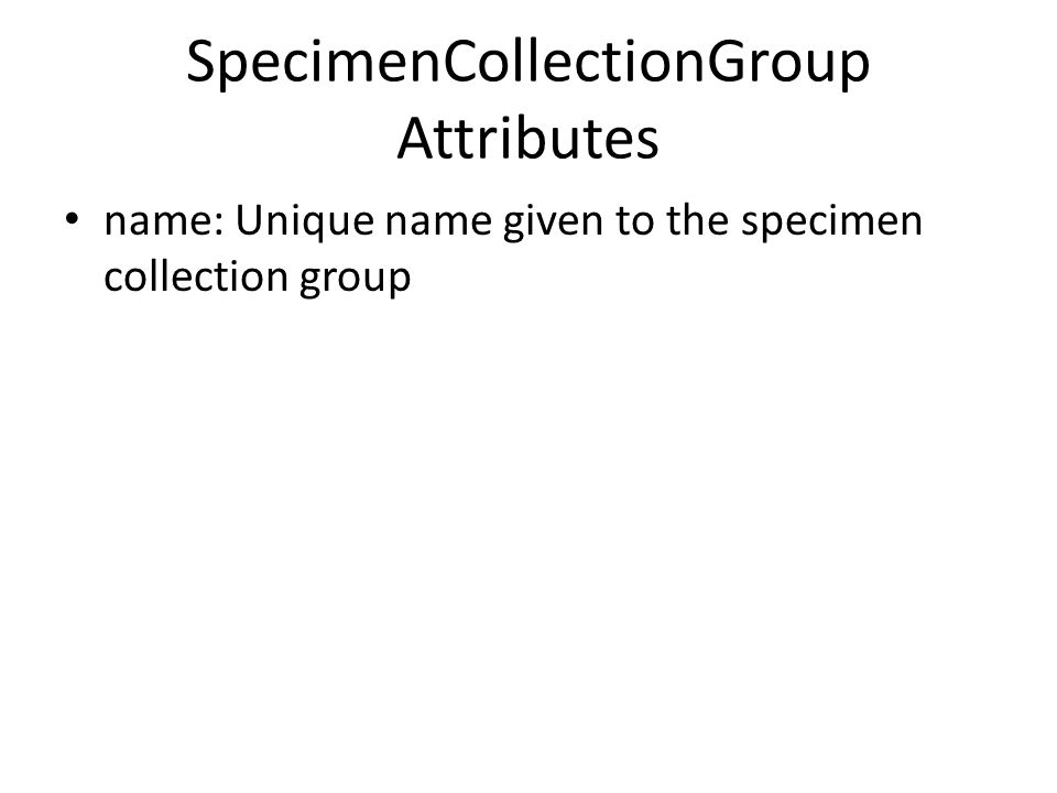 SpecimenCollectionGroup Attributes name: Unique name given to the specimen collection group