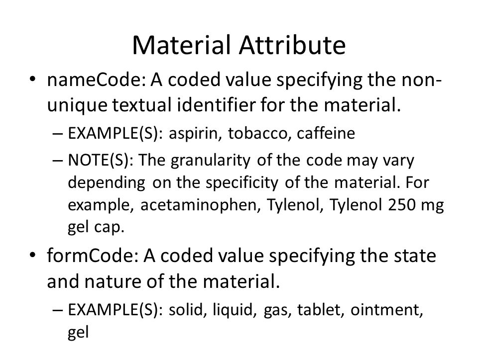 Material Attribute nameCode: A coded value specifying the non- unique textual identifier for the material. – EXAMPLE(S): aspirin, tobacco, caffeine –