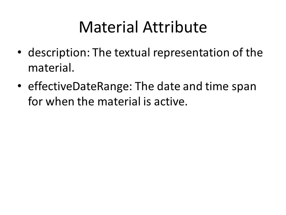 Material Attribute description: The textual representation of the material. effectiveDateRange: The date and time span for when the material is active