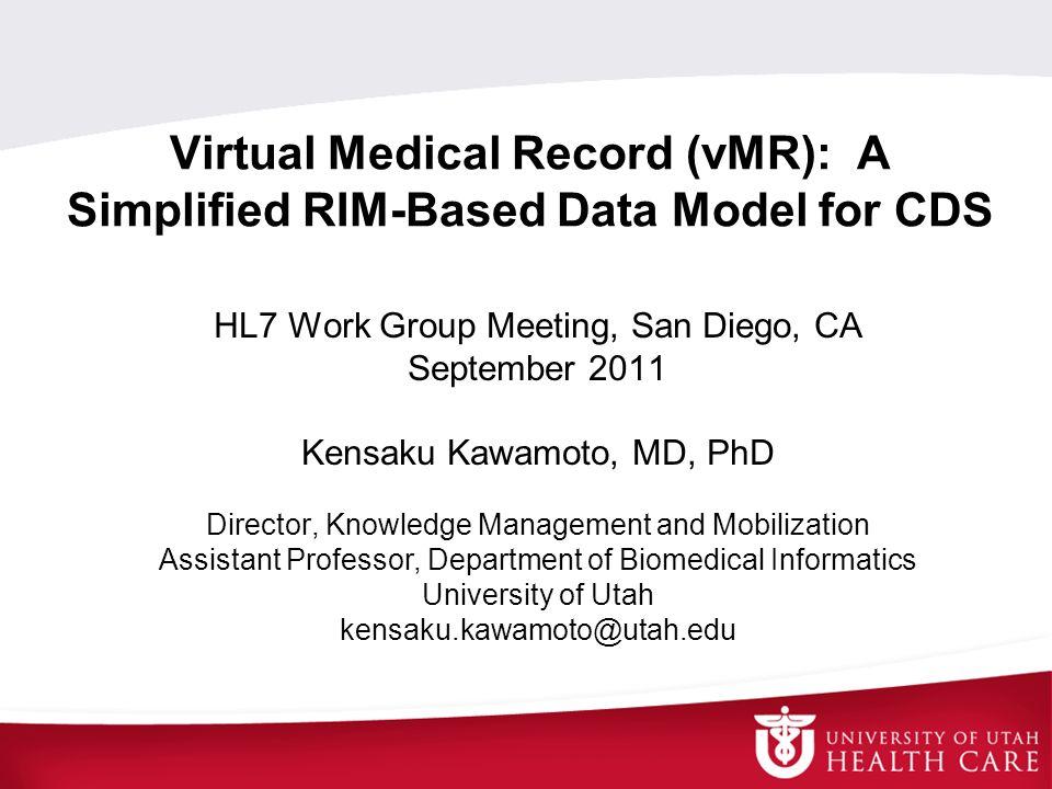 Virtual Medical Record (vMR): A Simplified RIM-Based Data Model for CDS HL7 Work Group Meeting, San Diego, CA September 2011 Kensaku Kawamoto, MD, PhD
