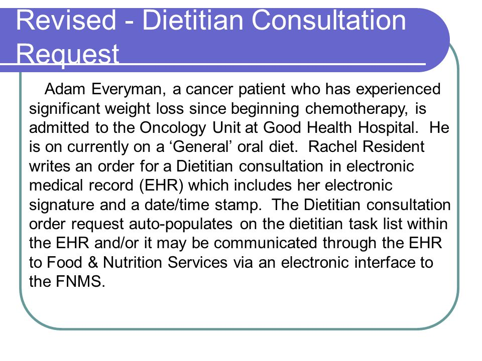 Revised - Dietitian Consultation Request Adam Everyman, a cancer patient who has experienced significant weight loss since beginning chemotherapy, is admitted to the Oncology Unit at Good Health Hospital.