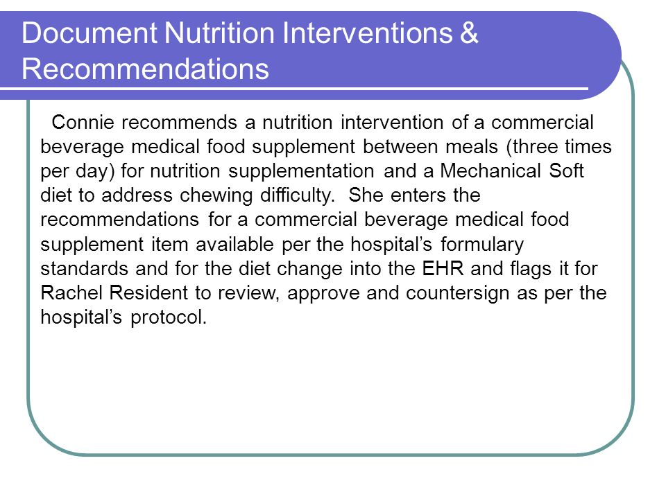 Document Nutrition Interventions & Recommendations Connie recommends a nutrition intervention of a commercial beverage medical food supplement between meals (three times per day) for nutrition supplementation and a Mechanical Soft diet to address chewing difficulty.