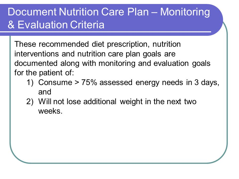 Document Nutrition Care Plan – Monitoring & Evaluation Criteria These recommended diet prescription, nutrition interventions and nutrition care plan goals are documented along with monitoring and evaluation goals for the patient of: 1)Consume > 75% assessed energy needs in 3 days, and 2)Will not lose additional weight in the next two weeks.