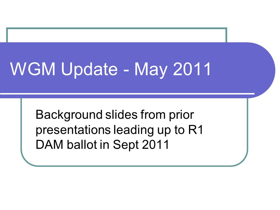 WGM Update - May 2011 Background slides from prior presentations leading up to R1 DAM ballot in Sept 2011