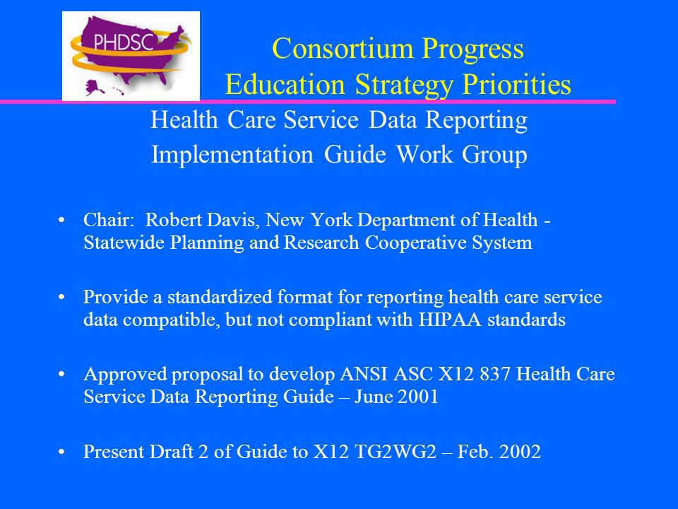 Consortium Progress Education Strategy Priorities Health Care Service Data Reporting Implementation Guide Work Group Chair: Robert Davis, New York Department of Health - Statewide Planning and Research Cooperative System Provide a standardized format for reporting health care service data compatible, but not compliant with HIPAA standards Approved proposal to develop ANSI ASC X Health Care Service Data Reporting Guide – June 2001 Present Draft 2 of Guide to X12 TG2WG2 – Feb.