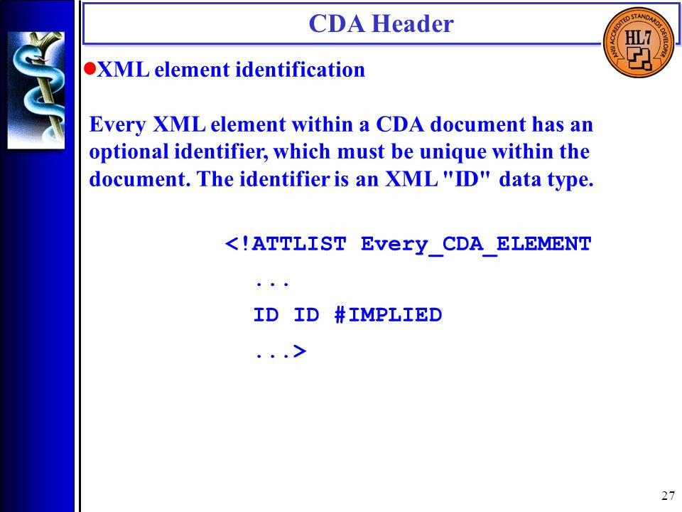 27 CDA Header XML element identification Every XML element within a CDA document has an optional identifier, which must be unique within the document.