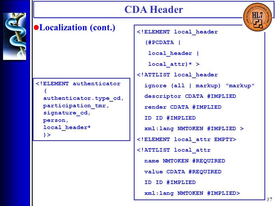 37 Localization (cont.) CDA Header <!ELEMENT authenticator ( authenticator.type_cd, participation_tmr, signature_cd, person, local_header* )> <!ELEMEN