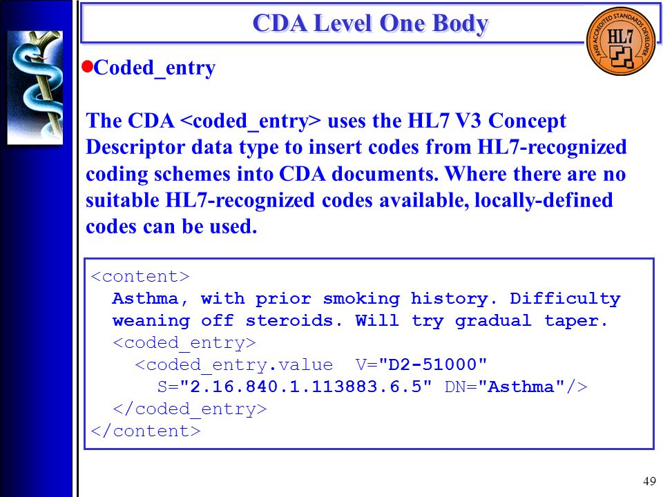 49 CDA Level One Body Coded_entry The CDA uses the HL7 V3 Concept Descriptor data type to insert codes from HL7-recognized coding schemes into CDA documents.