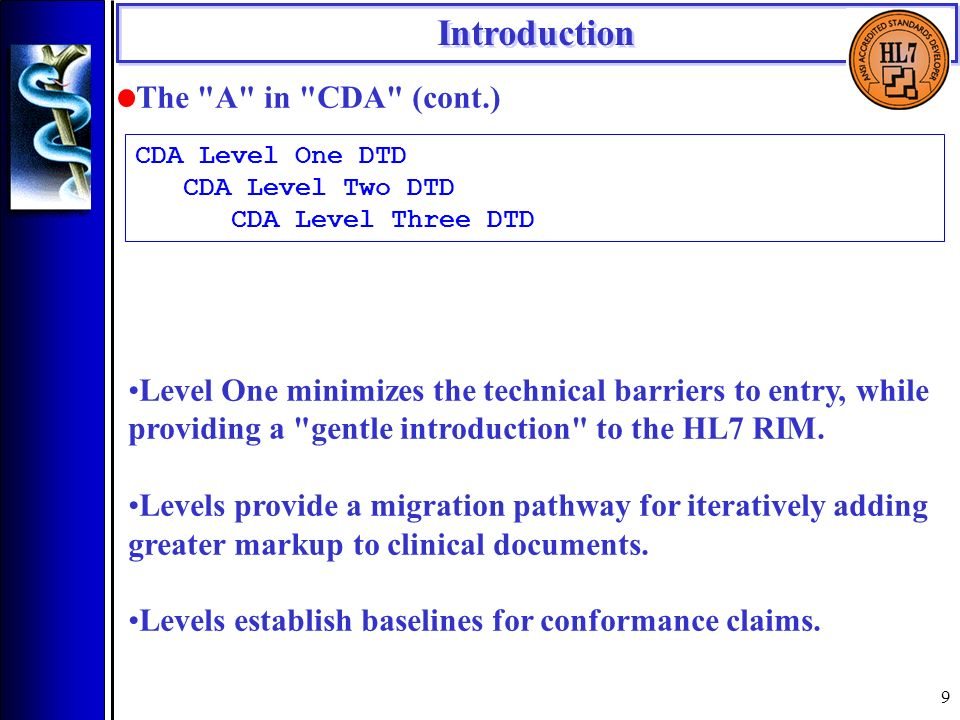 9 Introduction The A in CDA (cont.) Level One minimizes the technical barriers to entry, while providing a gentle introduction to the HL7 RIM.