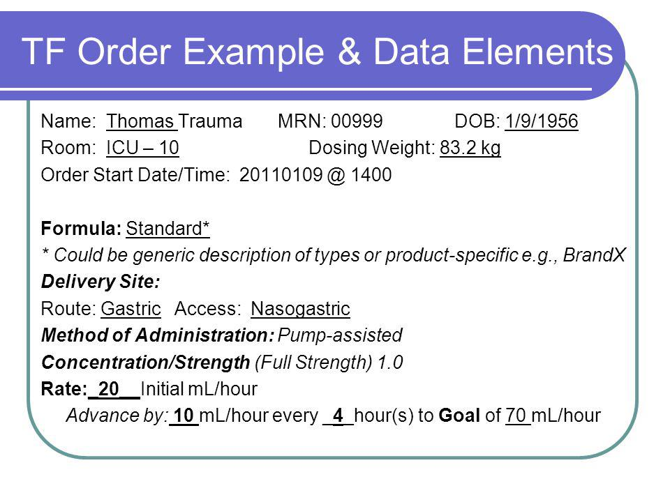 TF Order Example & Data Elements Name: Thomas Trauma MRN: 00999 DOB: 1/9/1956 Room: ICU – 10Dosing Weight: 83.2 kg Order Start Date/Time: 20110109 @ 1400 Formula: Standard* * Could be generic description of types or product-specific e.g., BrandX Delivery Site: Route: GastricAccess: Nasogastric Method of Administration: Pump-assisted Concentration/Strength (Full Strength) 1.0 Rate:_20__Initial mL/hour Advance by: 10 mL/hour every _4_hour(s) to Goal of 70 mL/hour