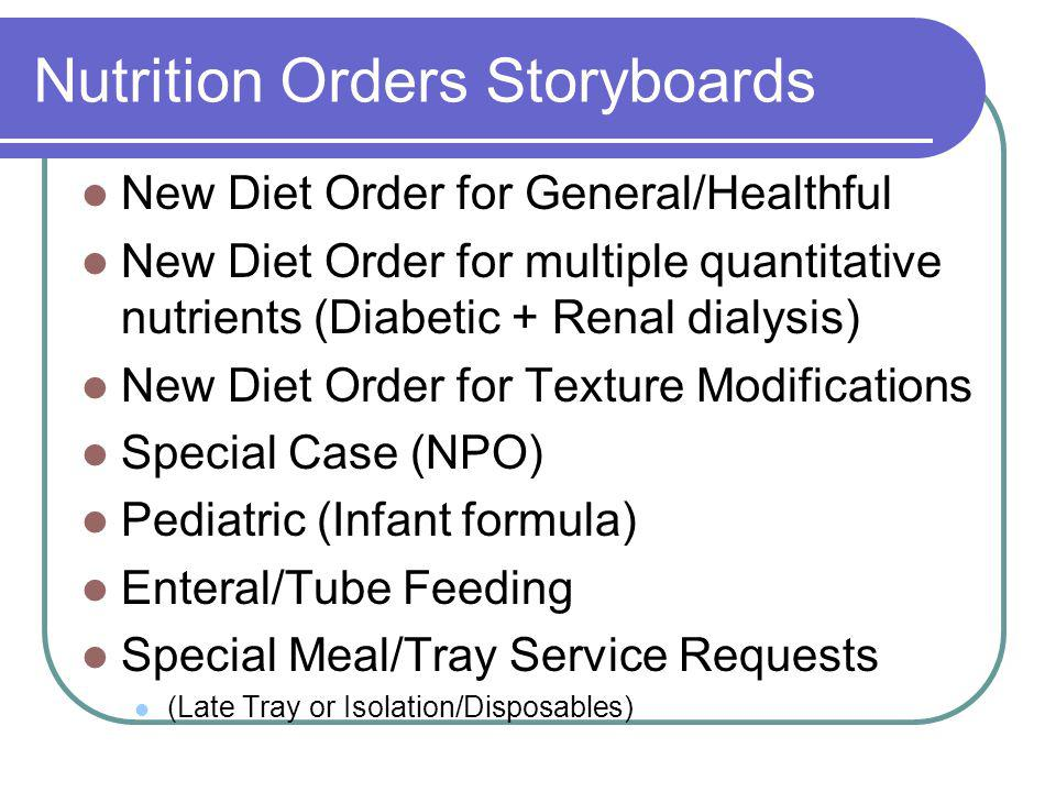 Nutrition Orders Storyboards New Diet Order for General/Healthful New Diet Order for multiple quantitative nutrients (Diabetic + Renal dialysis) New Diet Order for Texture Modifications Special Case (NPO) Pediatric (Infant formula) Enteral/Tube Feeding Special Meal/Tray Service Requests (Late Tray or Isolation/Disposables)