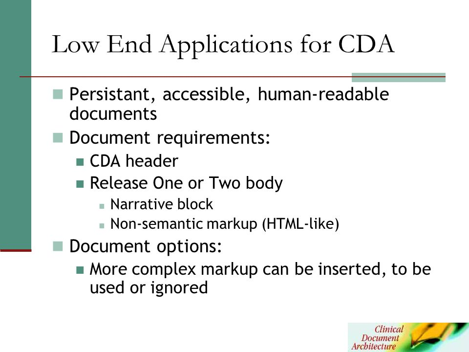 Low End Applications for CDA Persistant, accessible, human-readable documents Document requirements: CDA header Release One or Two body Narrative bloc