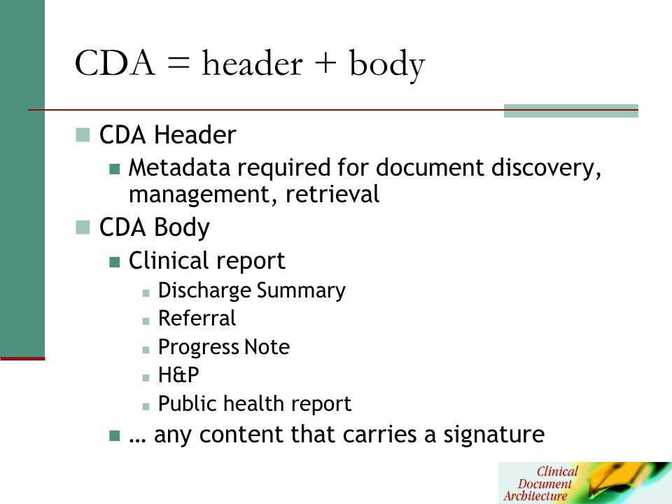 CDA = header + body CDA Header Metadata required for document discovery, management, retrieval CDA Body Clinical report Discharge Summary Referral Pro