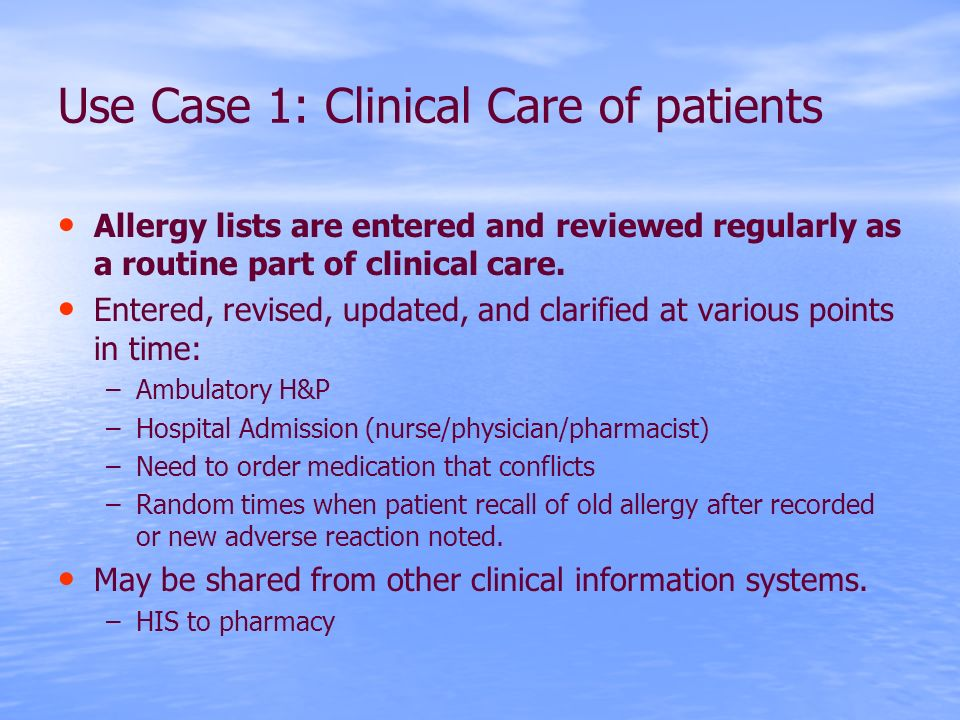 Use Case 1: Clinical Care of patients Allergy lists are entered and reviewed regularly as a routine part of clinical care.