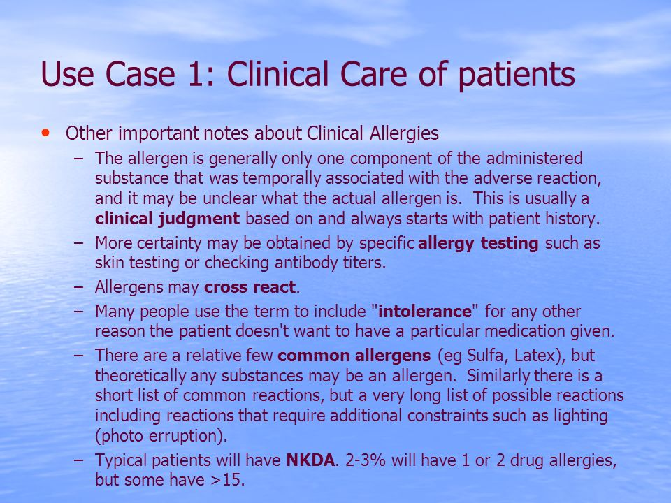 Use Case 1: Clinical Care of patients Other important notes about Clinical Allergies –The allergen is generally only one component of the administered substance that was temporally associated with the adverse reaction, and it may be unclear what the actual allergen is.