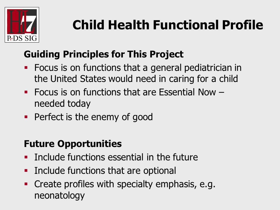 Child Health Functional Profile Guiding Principles for This Project Focus is on functions that a general pediatrician in the United States would need in caring for a child Focus is on functions that are Essential Now – needed today Perfect is the enemy of good Future Opportunities Include functions essential in the future Include functions that are optional Create profiles with specialty emphasis, e.g.